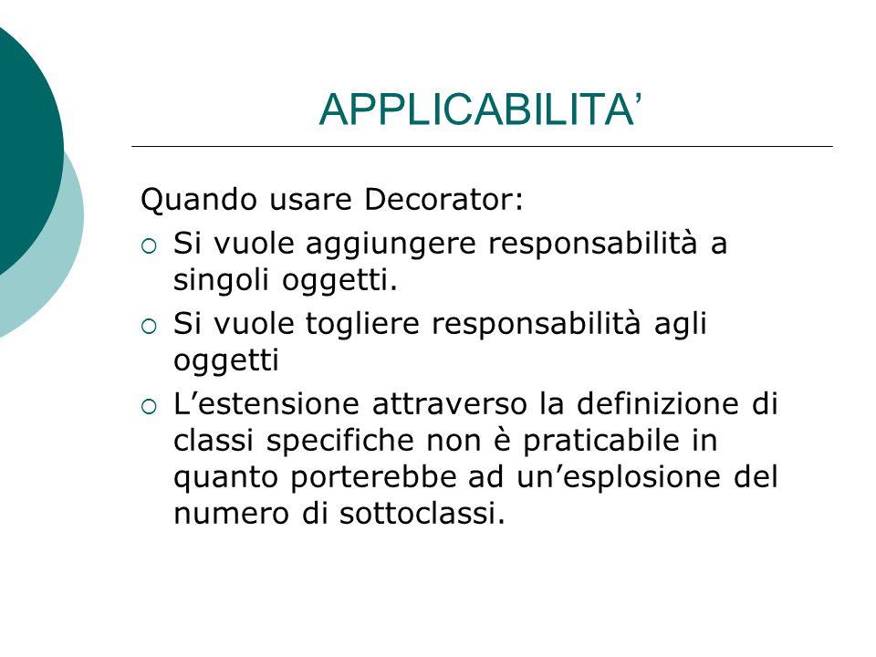 APPLICABILITA' Quando usare Decorator:  Si vuole aggiungere responsabilità a singoli oggetti.