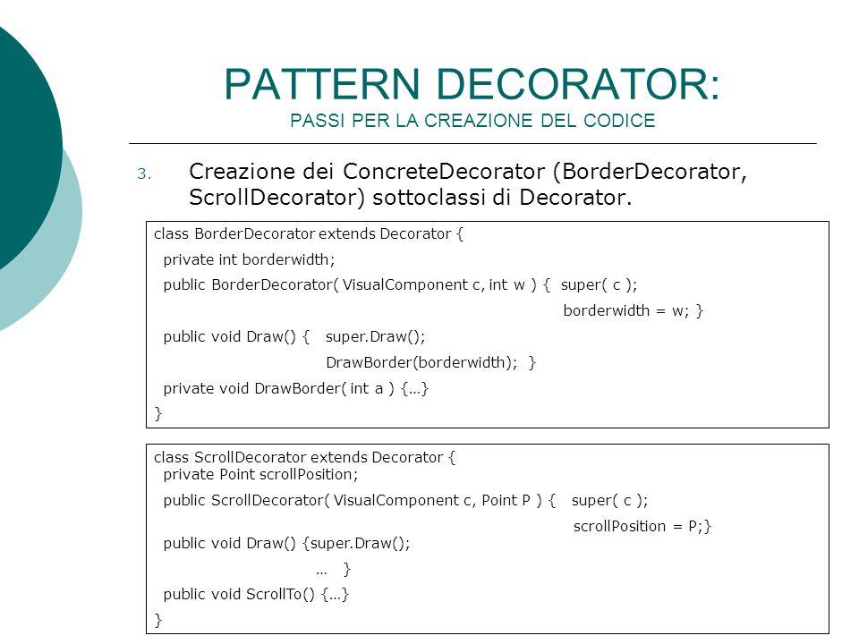 3. Creazione dei ConcreteDecorator (BorderDecorator, ScrollDecorator) sottoclassi di Decorator. class BorderDecorator extends Decorator { private int