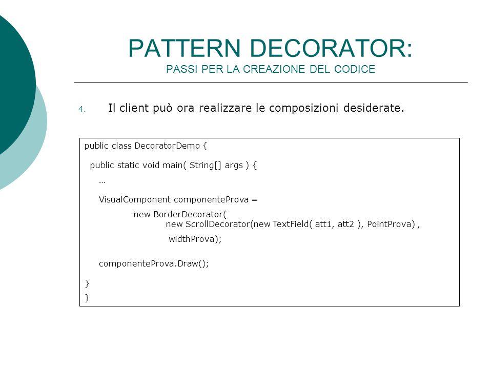 public class DecoratorDemo { public static void main( String[] args ) { … VisualComponent componenteProva = new BorderDecorator( new ScrollDecorator(new TextField( att1, att2 ), PointProva), widthProva); componenteProva.Draw(); } } 4.