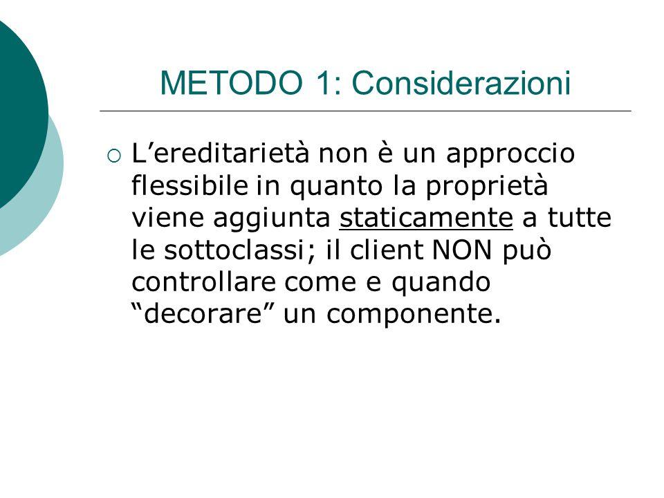 METODO 1: Considerazioni  L'ereditarietà non è un approccio flessibile in quanto la proprietà viene aggiunta staticamente a tutte le sottoclassi; il client NON può controllare come e quando decorare un componente.