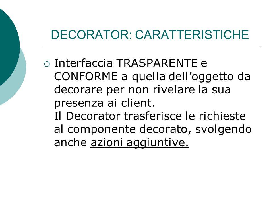DECORATOR: CARATTERISTICHE  Interfaccia TRASPARENTE e CONFORME a quella dell'oggetto da decorare per non rivelare la sua presenza ai client. Il Decor
