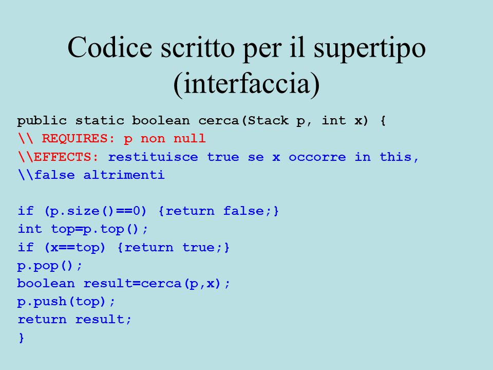 Codice scritto per il supertipo (interfaccia) public static boolean cerca(Stack p, int x) { \\ REQUIRES: p non null \\EFFECTS: restituisce true se x occorre in this, \\false altrimenti if (p.size()==0) {return false;} int top=p.top(); if (x==top) {return true;} p.pop(); boolean result=cerca(p,x); p.push(top); return result; }