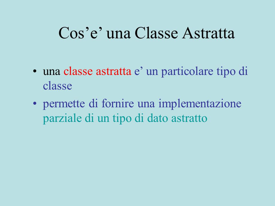 Cos'e' una Classe Astratta una classe astratta e' un particolare tipo di classe permette di fornire una implementazione parziale di un tipo di dato astratto