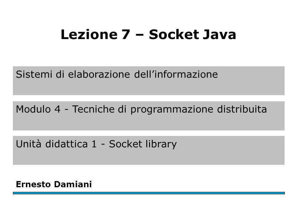 Sistemi di elaborazione dell'informazione Modulo 4 - Tecniche di programmazione distribuita Unità didattica 1 - Socket library Ernesto Damiani Lezione 7 – Socket Java