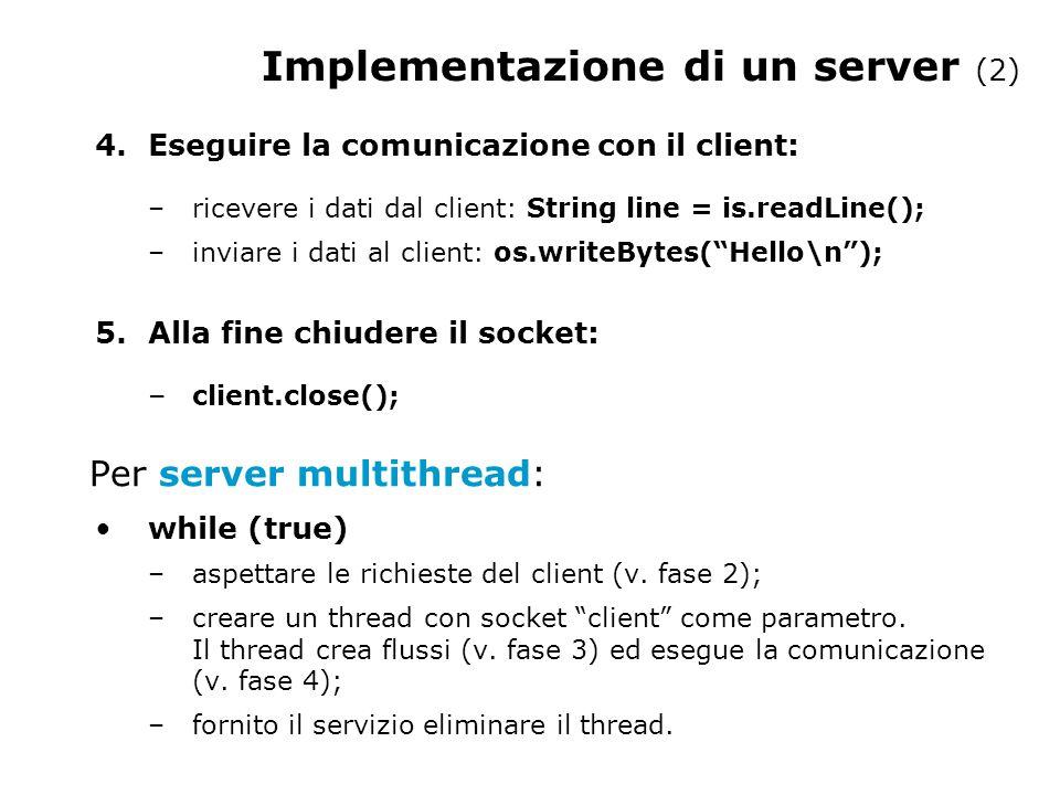 Implementazione di un server (2) 4.Eseguire la comunicazione con il client: –ricevere i dati dal client: String line = is.readLine(); –inviare i dati al client: os.writeBytes( Hello\n ); 5.Alla fine chiudere il socket: – client.close(); Per server multithread: while (true) –aspettare le richieste del client (v.