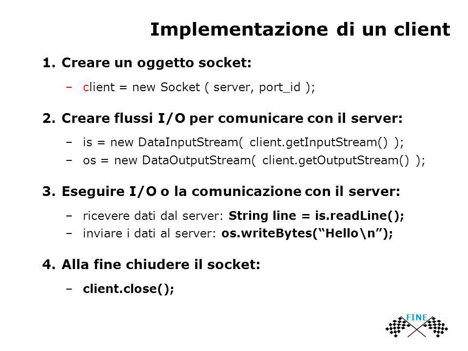 Implementazione di un client FINE 1.Creare un oggetto socket: –client = new Socket ( server, port_id ); 2.Creare flussi I/O per comunicare con il server: –is = new DataInputStream( client.getInputStream() ); –os = new DataOutputStream( client.getOutputStream() ); 3.Eseguire I/O o la comunicazione con il server: –ricevere dati dal server: String line = is.readLine(); –inviare i dati al server: os.writeBytes( Hello\n ); 4.Alla fine chiudere il socket: –client.close();