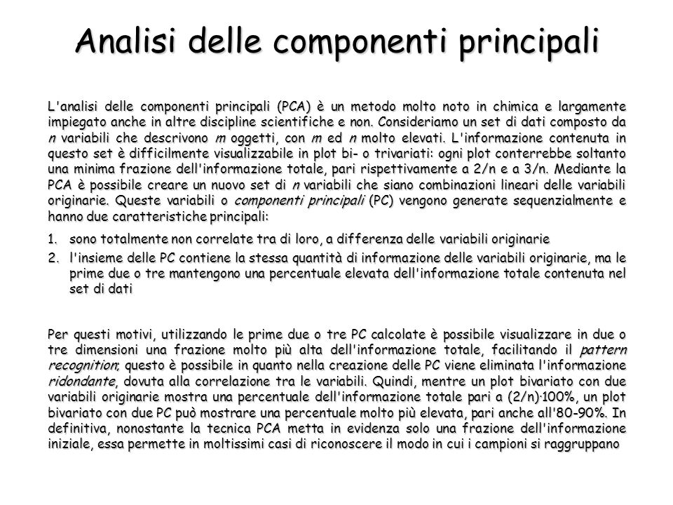 Analisi delle componenti principali L analisi delle componenti principali (PCA) è un metodo molto noto in chimica e largamente impiegato anche in altre discipline scientifiche e non.
