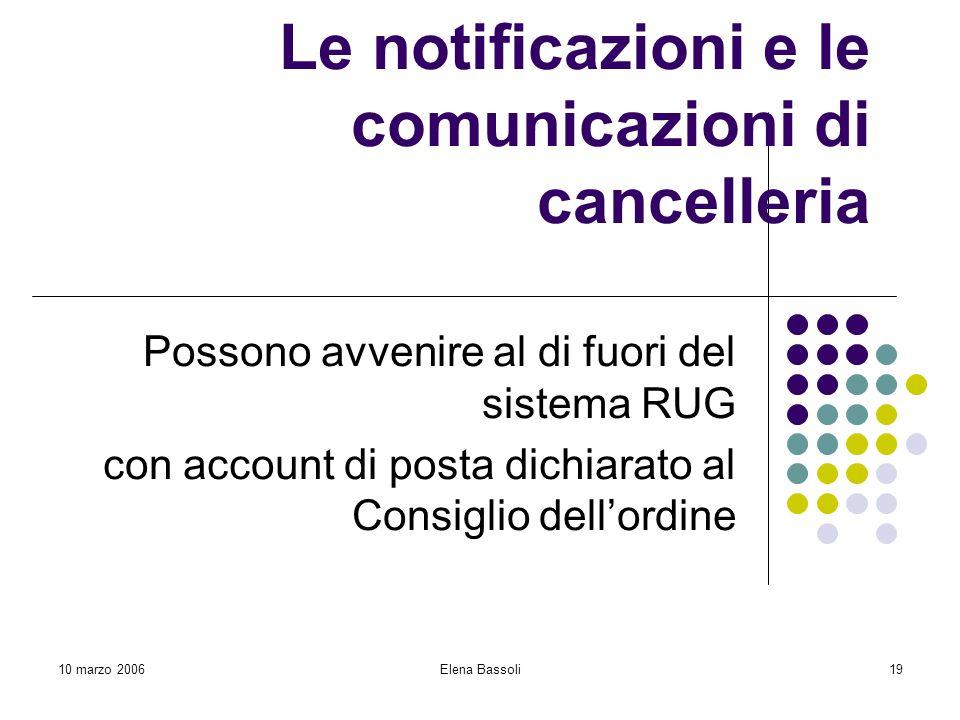10 marzo 2006Elena Bassoli19 Le notificazioni e le comunicazioni di cancelleria Possono avvenire al di fuori del sistema RUG con account di posta dichiarato al Consiglio dell'ordine