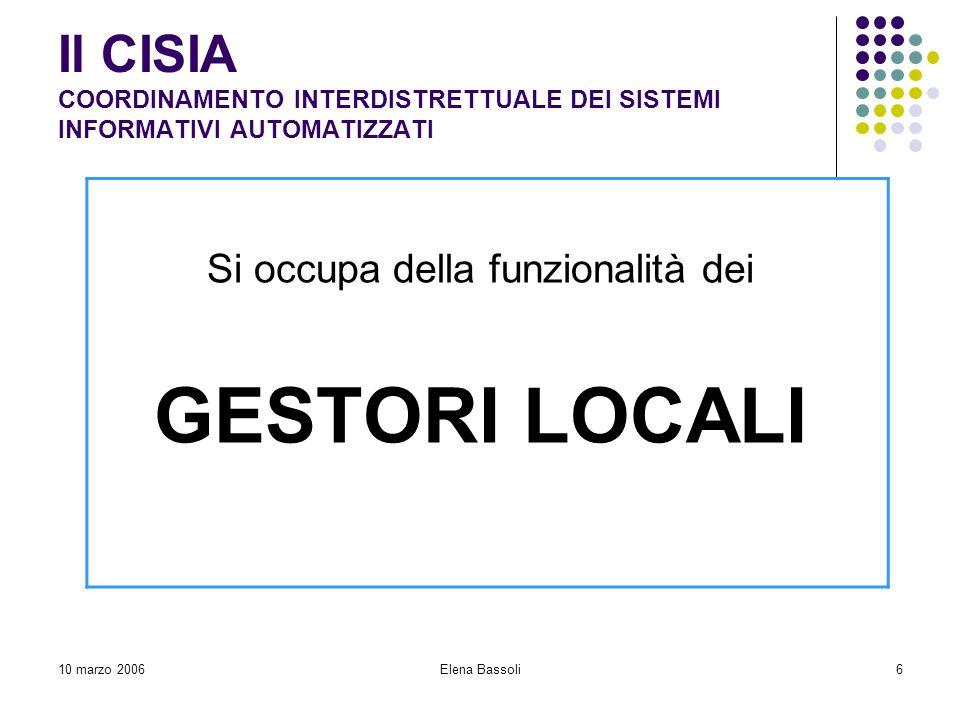 10 marzo 2006Elena Bassoli6 Il CISIA COORDINAMENTO INTERDISTRETTUALE DEI SISTEMI INFORMATIVI AUTOMATIZZATI Si occupa della funzionalità dei GESTORI LOCALI