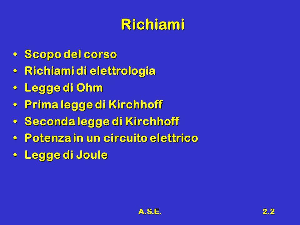 A.S.E.2.2 Richiami Scopo del corsoScopo del corso Richiami di elettrologiaRichiami di elettrologia Legge di OhmLegge di Ohm Prima legge di KirchhoffPrima legge di Kirchhoff Seconda legge di KirchhoffSeconda legge di Kirchhoff Potenza in un circuito elettricoPotenza in un circuito elettrico Legge di JouleLegge di Joule