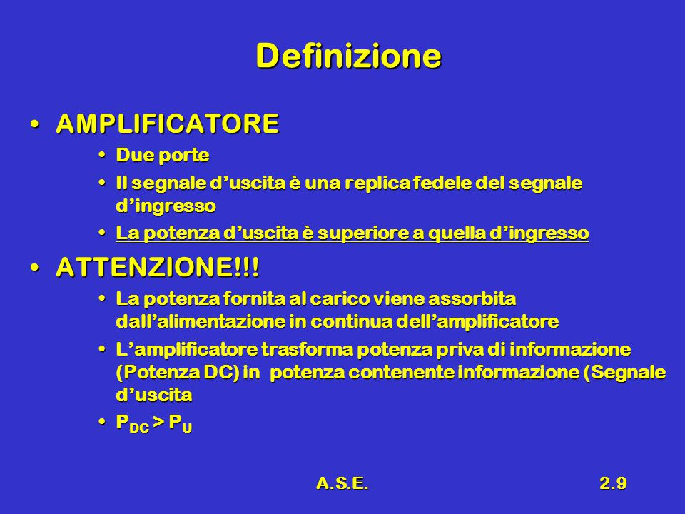 A.S.E.2.9 Definizione AMPLIFICATOREAMPLIFICATORE Due porteDue porte Il segnale d'uscita è una replica fedele del segnale d'ingressoIl segnale d'uscita è una replica fedele del segnale d'ingresso La potenza d'uscita è superiore a quella d'ingressoLa potenza d'uscita è superiore a quella d'ingresso ATTENZIONE!!!ATTENZIONE!!.