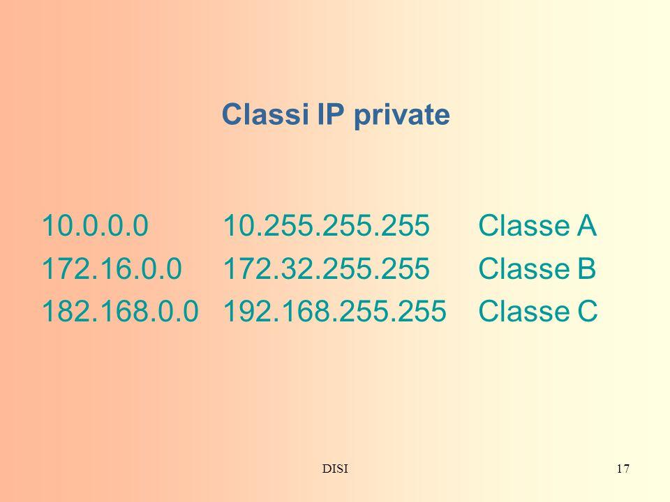 DISI17 Classi IP private 10.0.0.0 10.255.255.255 Classe A 172.16.0.0 172.32.255.255 Classe B 182.168.0.0 192.168.255.255 Classe C