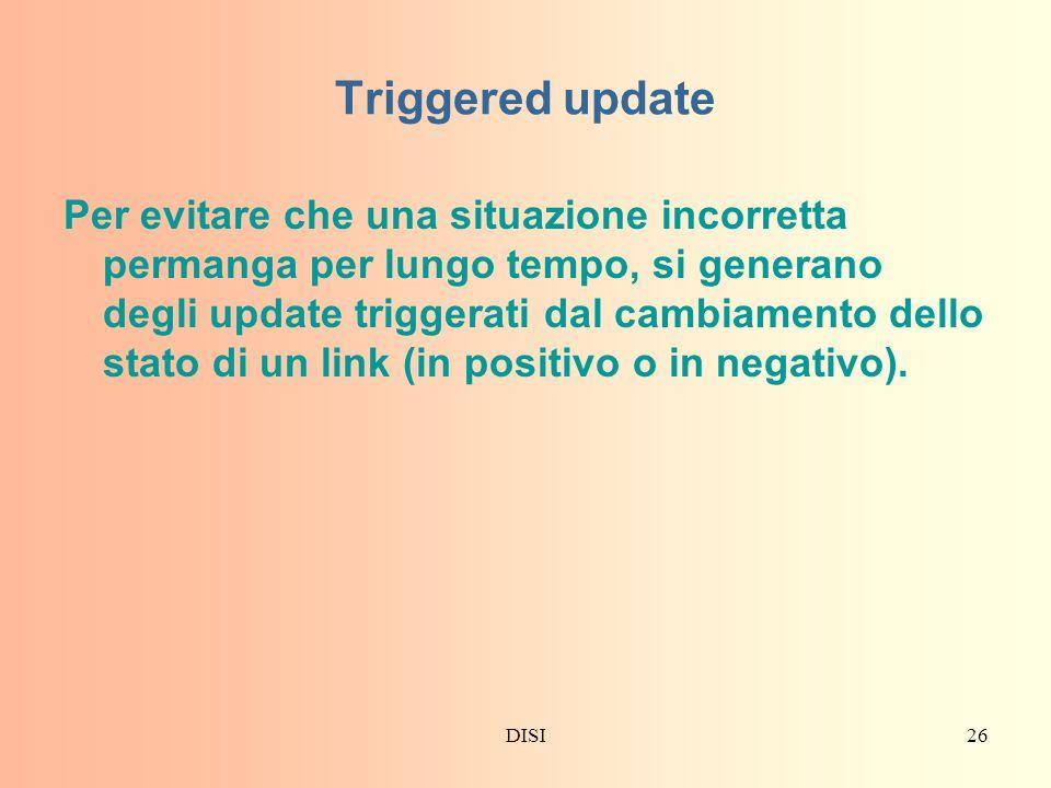 DISI26 Triggered update Per evitare che una situazione incorretta permanga per lungo tempo, si generano degli update triggerati dal cambiamento dello stato di un link (in positivo o in negativo).