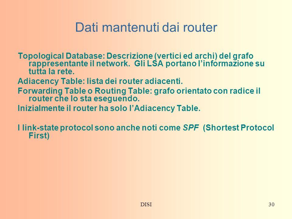 DISI30 Dati mantenuti dai router Topological Database: Descrizione (vertici ed archi) del grafo rappresentante il network.