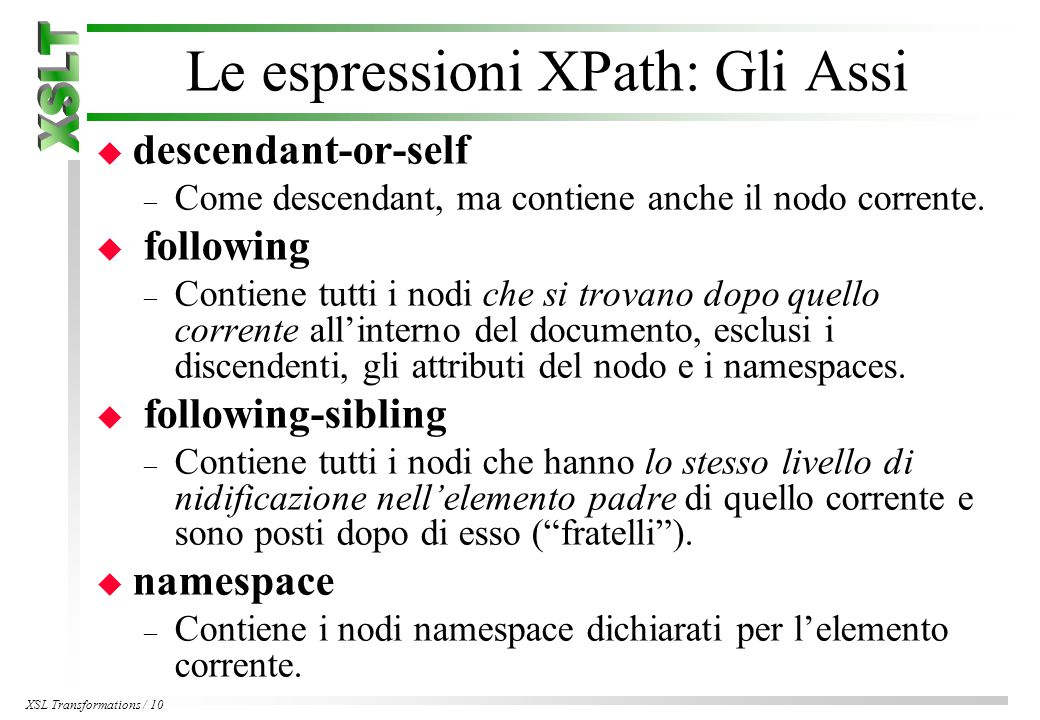 XSL Transformations / 10 Le espressioni XPath: Gli Assi u descendant-or-self – Come descendant, ma contiene anche il nodo corrente.