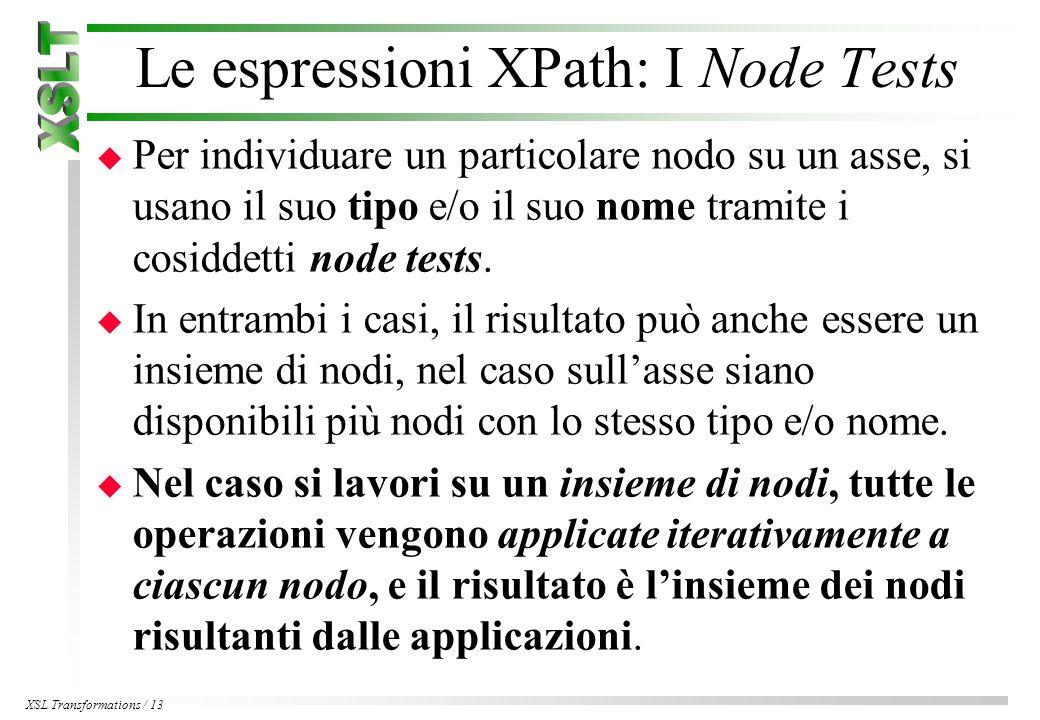 XSL Transformations / 13 Le espressioni XPath: I Node Tests u Per individuare un particolare nodo su un asse, si usano il suo tipo e/o il suo nome tramite i cosiddetti node tests.