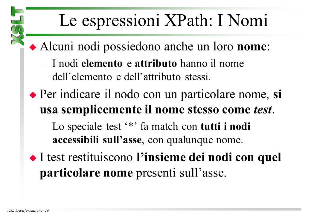 XSL Transformations / 16 Le espressioni XPath: I Nomi u Alcuni nodi possiedono anche un loro nome: – I nodi elemento e attributo hanno il nome dell'elemento e dell'attributo stessi.