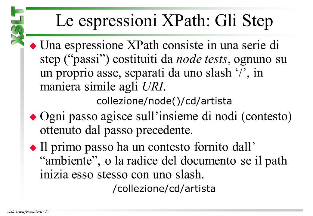 XSL Transformations / 17 Le espressioni XPath: Gli Step u Una espressione XPath consiste in una serie di step ( passi ) costituiti da node tests, ognuno su un proprio asse, separati da uno slash '/', in maniera simile agli URI.