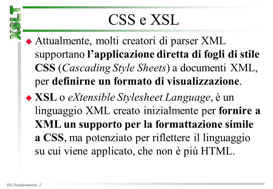 XSL Transformations / 2 CSS e XSL u Attualmente, molti creatori di parser XML supportano l'applicazione diretta di fogli di stile CSS (Cascading Style Sheets) a documenti XML, per definirne un formato di visualizzazione.