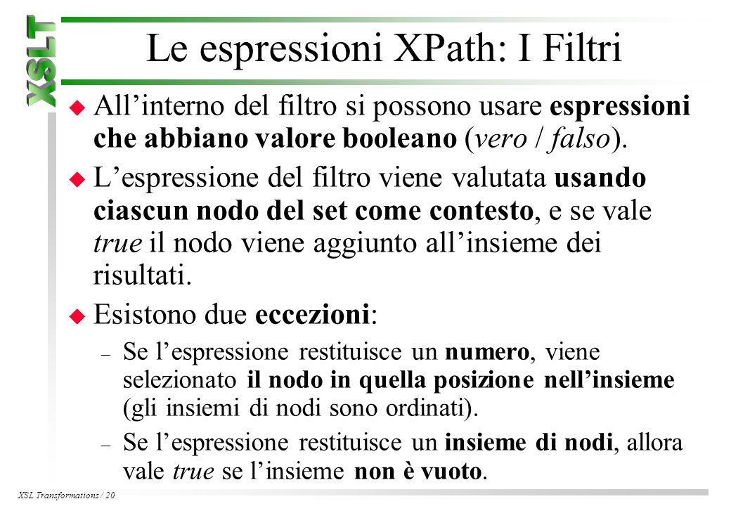 XSL Transformations / 20 Le espressioni XPath: I Filtri u All'interno del filtro si possono usare espressioni che abbiano valore booleano (vero / falso).