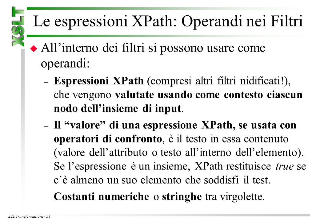 XSL Transformations / 21 Le espressioni XPath: Operandi nei Filtri u All'interno dei filtri si possono usare come operandi: – Espressioni XPath (compresi altri filtri nidificati!), che vengono valutate usando come contesto ciascun nodo dell'insieme di input.