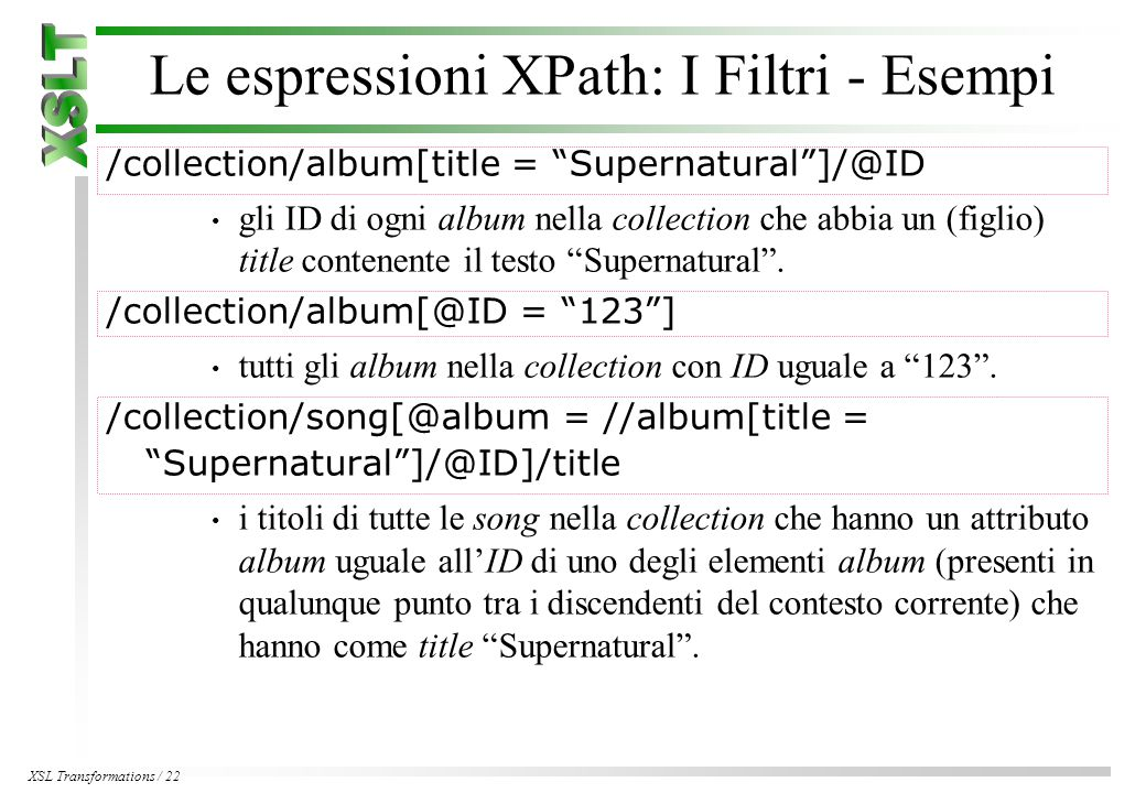 XSL Transformations / 22 Le espressioni XPath: I Filtri - Esempi /collection/album[title = Supernatural ]/@ID gli ID di ogni album nella collection che abbia un (figlio) title contenente il testo Supernatural .