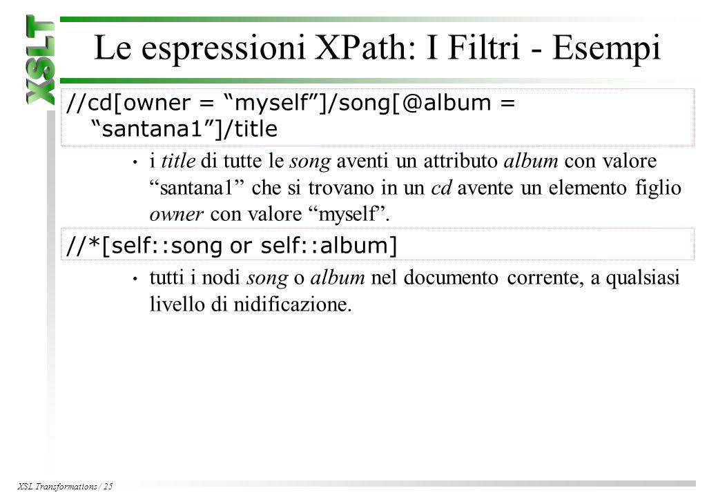 XSL Transformations / 25 Le espressioni XPath: I Filtri - Esempi //cd[owner = myself ]/song[@album = santana1 ]/title i title di tutte le song aventi un attributo album con valore santana1 che si trovano in un cd avente un elemento figlio owner con valore myself .