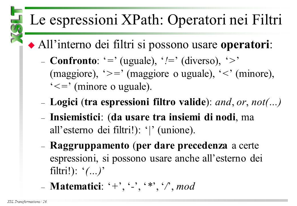 XSL Transformations / 26 Le espressioni XPath: Operatori nei Filtri u All'interno dei filtri si possono usare operatori: – Confronto: '=' (uguale), '!=' (diverso), '>' (maggiore), '>=' (maggiore o uguale), '<' (minore), '<=' (minore o uguale).
