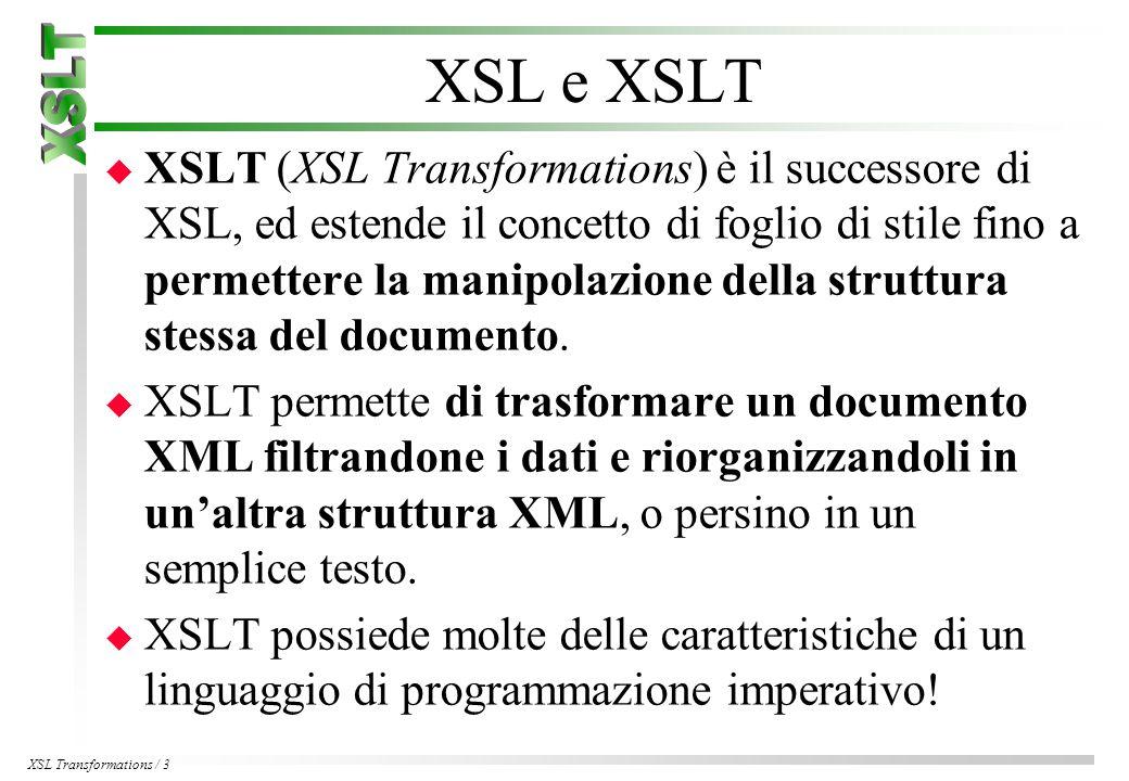 XSL Transformations / 3 XSL e XSLT u XSLT (XSL Transformations) è il successore di XSL, ed estende il concetto di foglio di stile fino a permettere la manipolazione della struttura stessa del documento.
