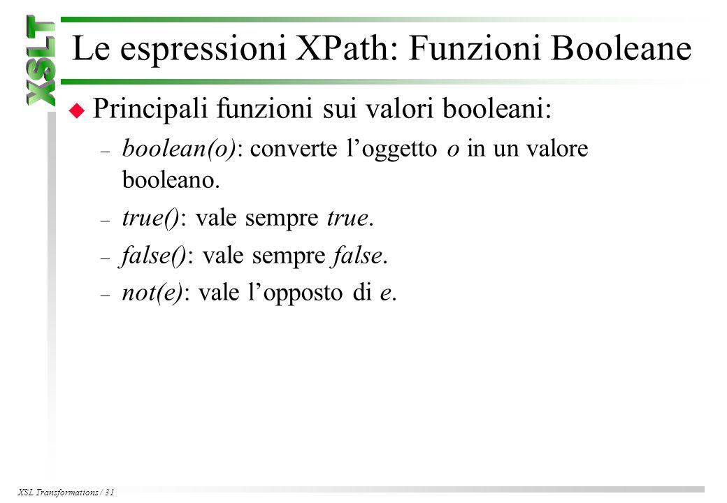 XSL Transformations / 31 Le espressioni XPath: Funzioni Booleane u Principali funzioni sui valori booleani: – boolean(o): converte l'oggetto o in un valore booleano.