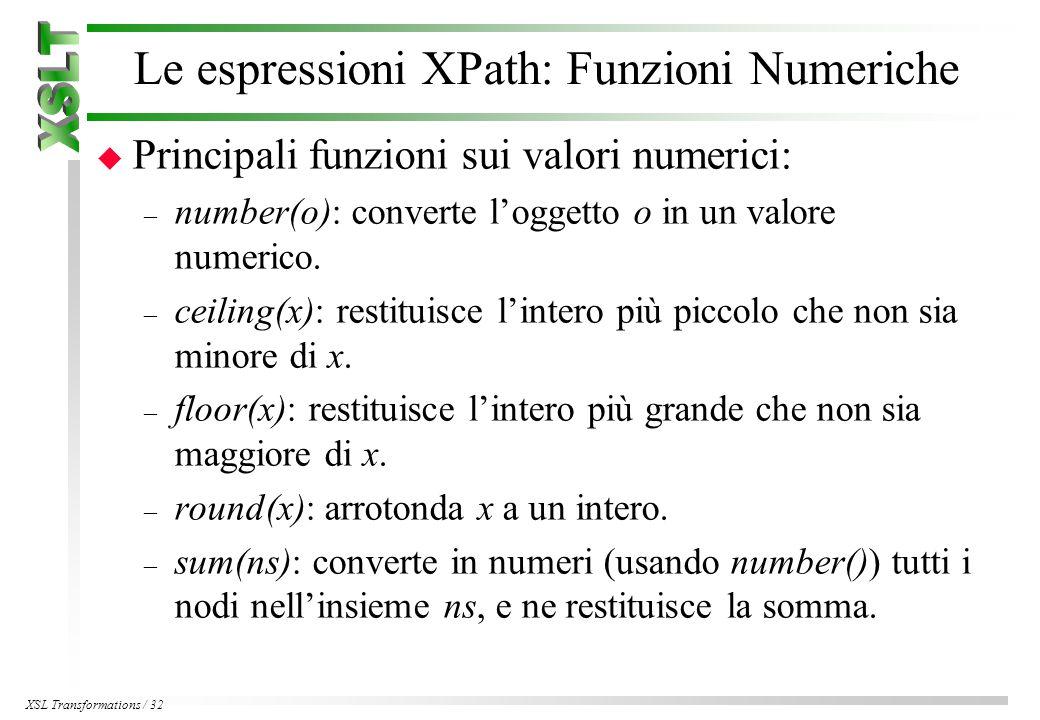 XSL Transformations / 32 Le espressioni XPath: Funzioni Numeriche u Principali funzioni sui valori numerici: – number(o): converte l'oggetto o in un valore numerico.