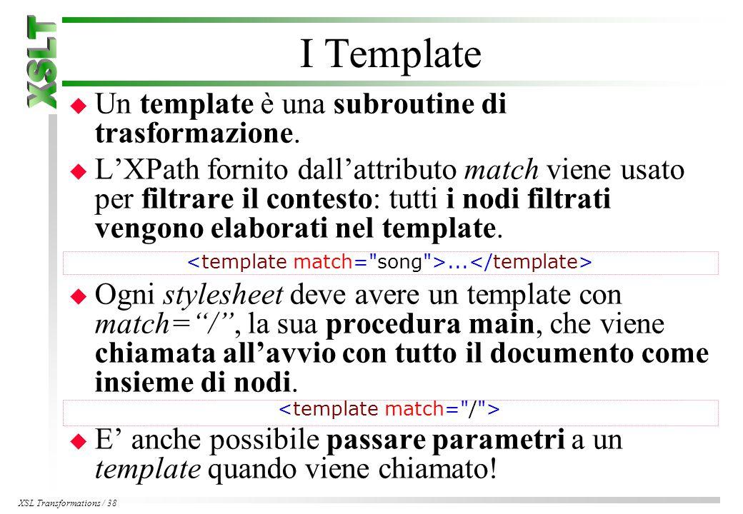 XSL Transformations / 38 I Template u Un template è una subroutine di trasformazione.