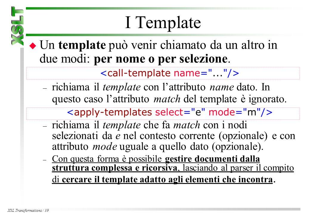 XSL Transformations / 39 I Template u Un template può venir chiamato da un altro in due modi: per nome o per selezione.