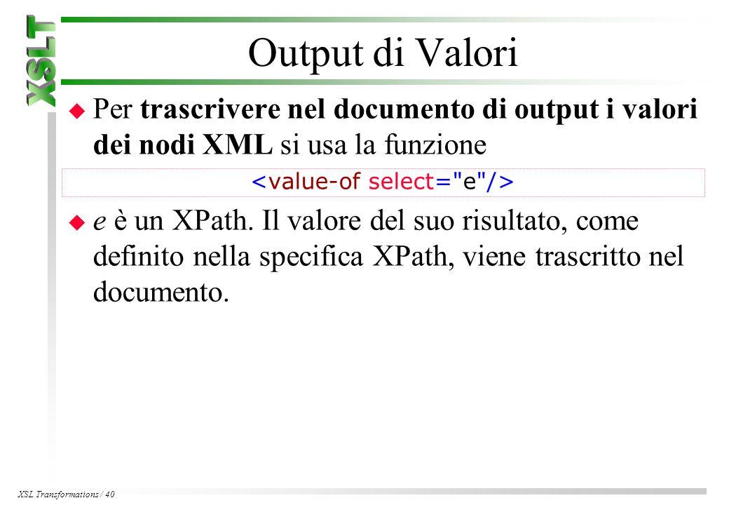 XSL Transformations / 40 Output di Valori u Per trascrivere nel documento di output i valori dei nodi XML si usa la funzione u e è un XPath.