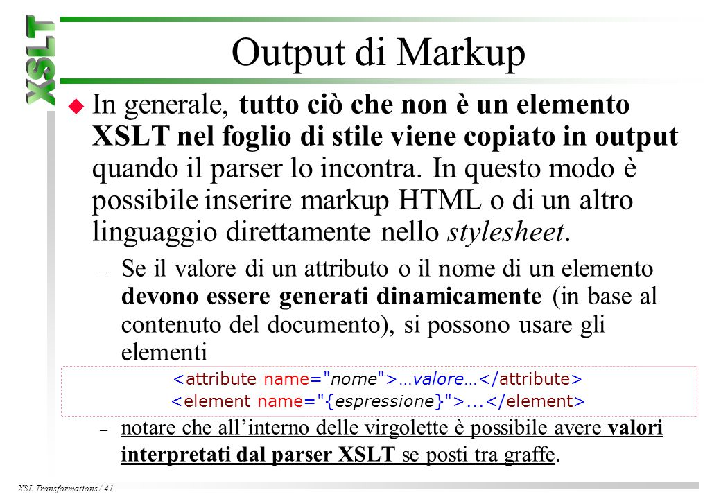 XSL Transformations / 41 Output di Markup u In generale, tutto ciò che non è un elemento XSLT nel foglio di stile viene copiato in output quando il parser lo incontra.