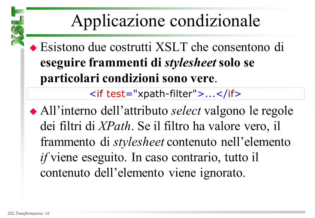 XSL Transformations / 43 Applicazione condizionale u Esistono due costrutti XSLT che consentono di eseguire frammenti di stylesheet solo se particolari condizioni sono vere....