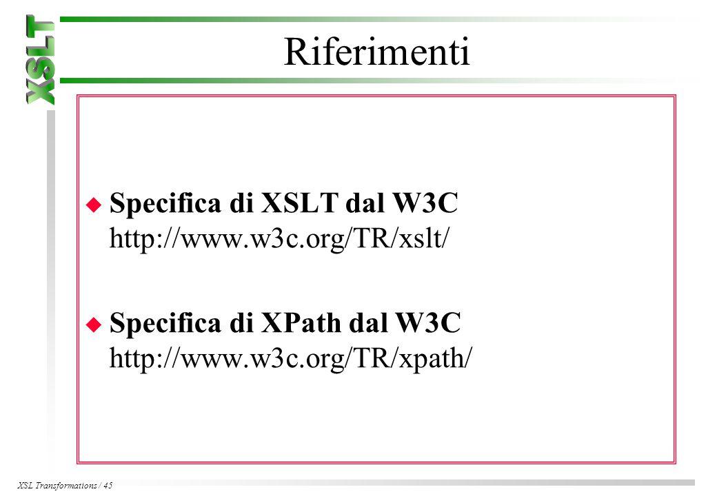 XSL Transformations / 45 Riferimenti u Specifica di XSLT dal W3C http://www.w3c.org/TR/xslt/ u Specifica di XPath dal W3C http://www.w3c.org/TR/xpath/