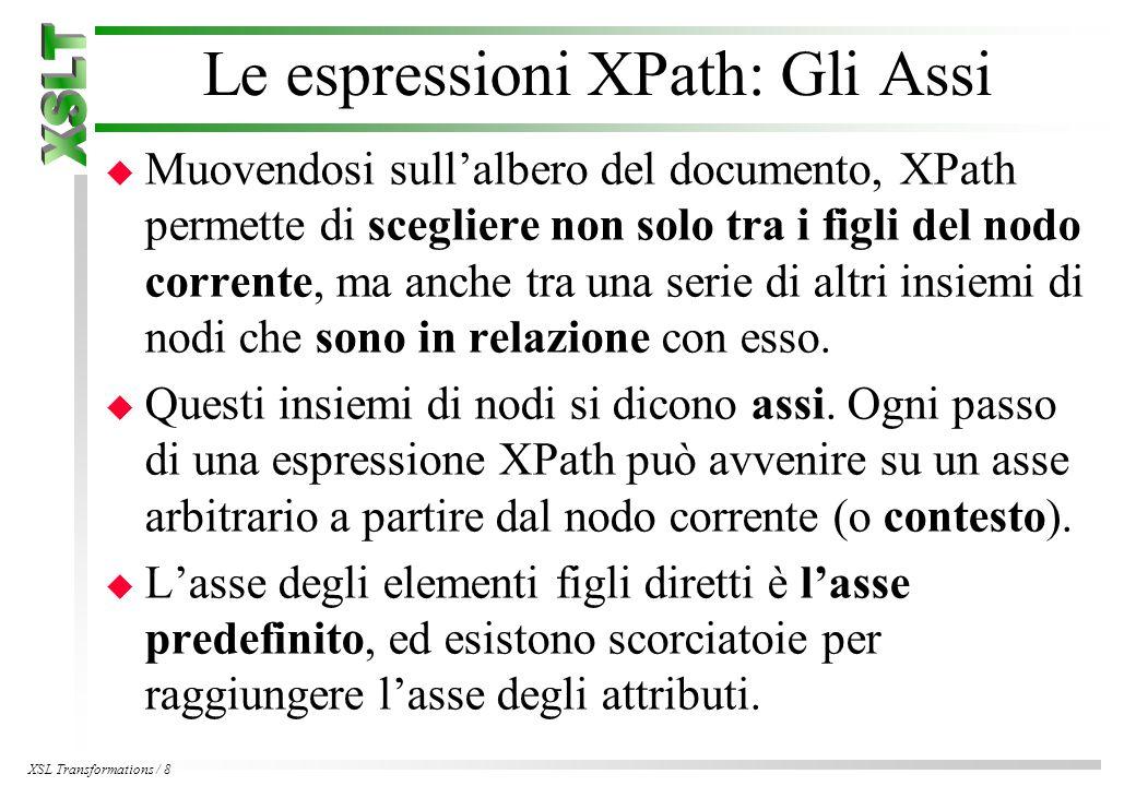 XSL Transformations / 8 Le espressioni XPath: Gli Assi u Muovendosi sull'albero del documento, XPath permette di scegliere non solo tra i figli del nodo corrente, ma anche tra una serie di altri insiemi di nodi che sono in relazione con esso.