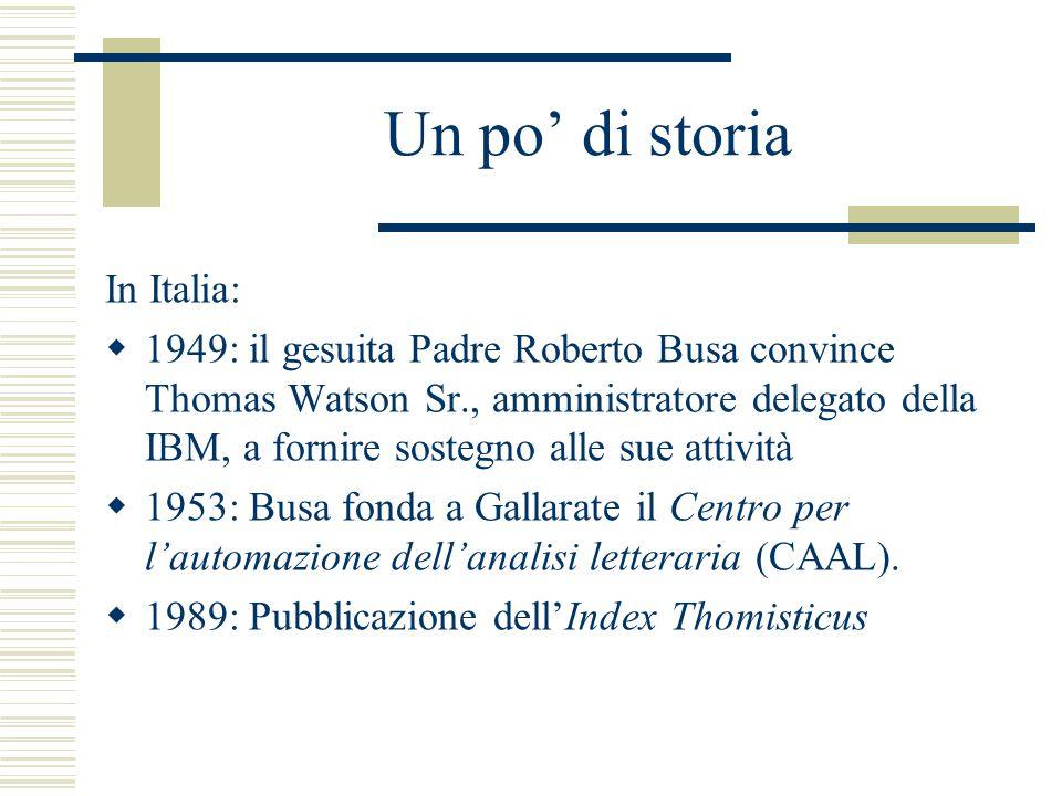Un po' di storia In Italia:  1949: il gesuita Padre Roberto Busa convince Thomas Watson Sr., amministratore delegato della IBM, a fornire sostegno alle sue attività  1953: Busa fonda a Gallarate il Centro per l'automazione dell'analisi letteraria (CAAL).