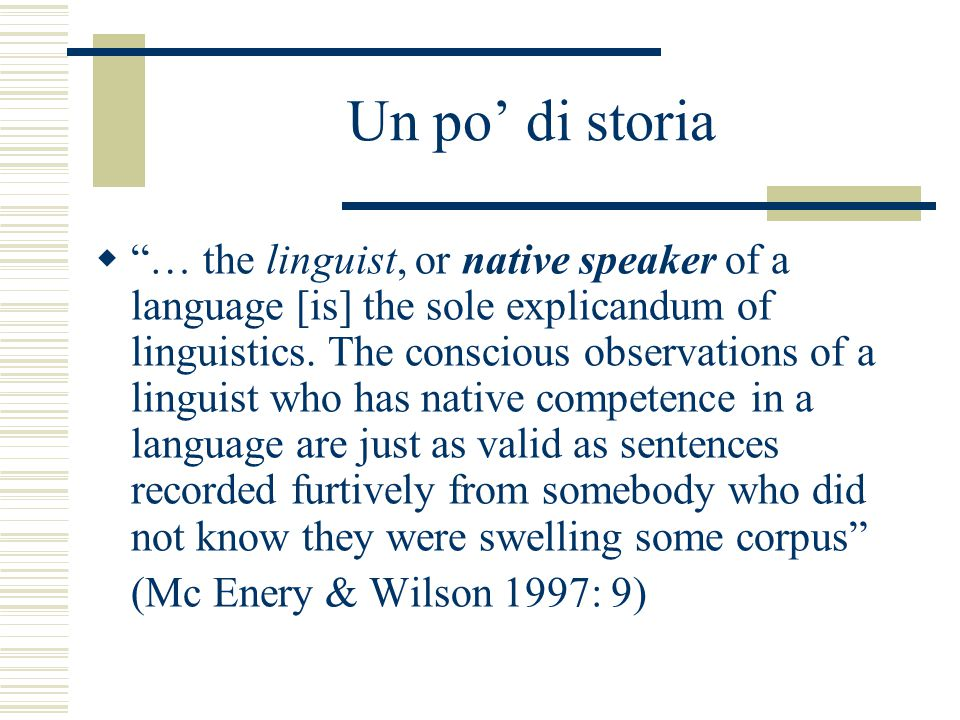 "Un po' di storia  ""… the linguist, or native speaker of a language [is] the sole explicandum of linguistics. The conscious observations of a linguist"