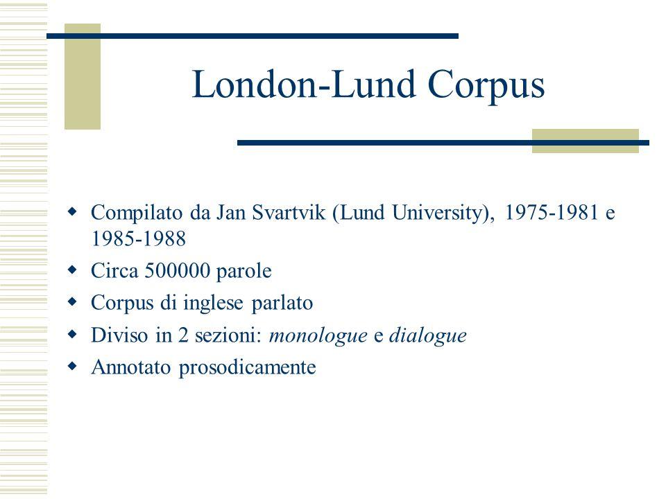 London-Lund Corpus  Compilato da Jan Svartvik (Lund University), 1975-1981 e 1985-1988  Circa 500000 parole  Corpus di inglese parlato  Diviso in 2 sezioni: monologue e dialogue  Annotato prosodicamente