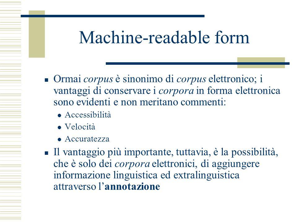 Machine-readable form Ormai corpus è sinonimo di corpus elettronico; i vantaggi di conservare i corpora in forma elettronica sono evidenti e non meritano commenti: Accessibilità Velocità Accuratezza Il vantaggio più importante, tuttavia, è la possibilità, che è solo dei corpora elettronici, di aggiungere informazione linguistica ed extralinguistica attraverso l'annotazione