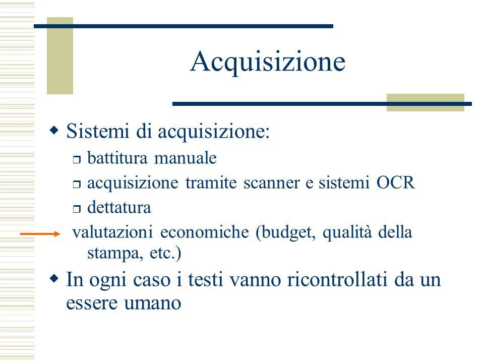 Acquisizione  Sistemi di acquisizione: r battitura manuale r acquisizione tramite scanner e sistemi OCR r dettatura valutazioni economiche (budget, qualità della stampa, etc.)  In ogni caso i testi vanno ricontrollati da un essere umano