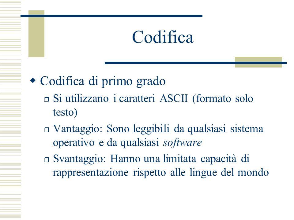 Codifica  Codifica di primo grado r Si utilizzano i caratteri ASCII (formato solo testo) r Vantaggio: Sono leggibili da qualsiasi sistema operativo e da qualsiasi software r Svantaggio: Hanno una limitata capacità di rappresentazione rispetto alle lingue del mondo