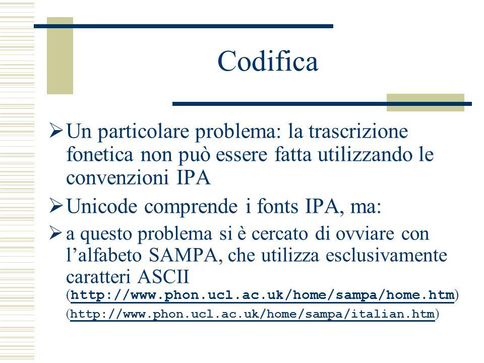 Codifica  Un particolare problema: la trascrizione fonetica non può essere fatta utilizzando le convenzioni IPA  Unicode comprende i fonts IPA, ma:  a questo problema si è cercato di ovviare con l'alfabeto SAMPA, che utilizza esclusivamente caratteri ASCII ( http://www.phon.ucl.ac.uk/home/sampa/home.htm ) http://www.phon.ucl.ac.uk/home/sampa/home.htm ( http://www.phon.ucl.ac.uk/home/sampa/italian.htm ) http://www.phon.ucl.ac.uk/home/sampa/italian.htm