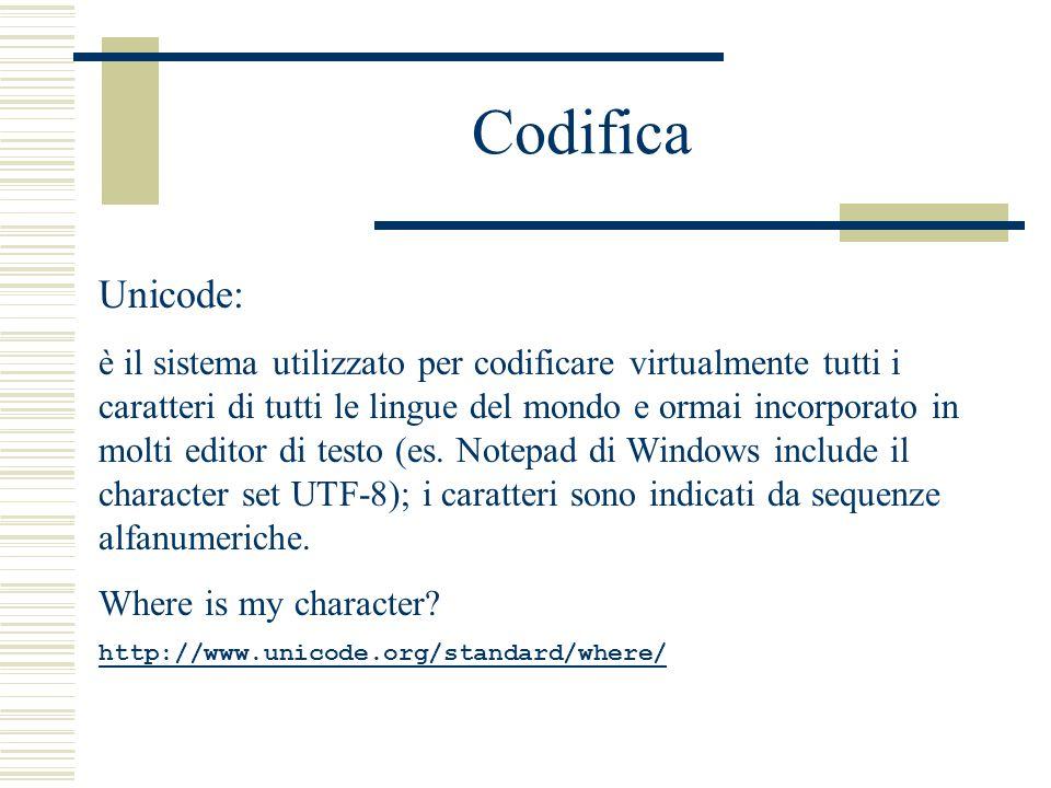 Codifica Unicode: è il sistema utilizzato per codificare virtualmente tutti i caratteri di tutti le lingue del mondo e ormai incorporato in molti editor di testo (es.