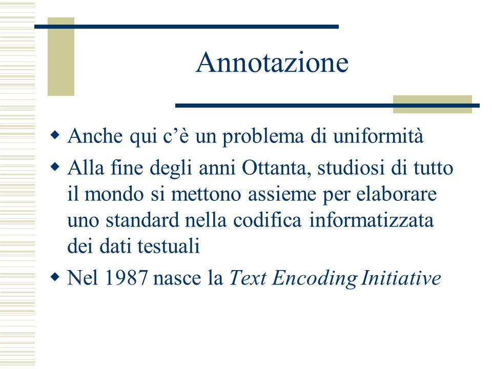 Annotazione  Anche qui c'è un problema di uniformità  Alla fine degli anni Ottanta, studiosi di tutto il mondo si mettono assieme per elaborare uno standard nella codifica informatizzata dei dati testuali  Nel 1987 nasce la Text Encoding Initiative