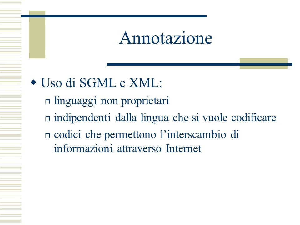 Annotazione  Uso di SGML e XML: r linguaggi non proprietari r indipendenti dalla lingua che si vuole codificare r codici che permettono l'interscambio di informazioni attraverso Internet