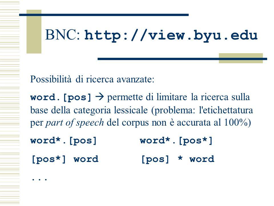 BNC: http://view.byu.edu Possibilità di ricerca avanzate: word.[pos]  permette di limitare la ricerca sulla base della categoria lessicale (problema: l etichettatura per part of speech del corpus non è accurata al 100%) word*.[pos]word*.[pos*] [pos*] word[pos] * word...
