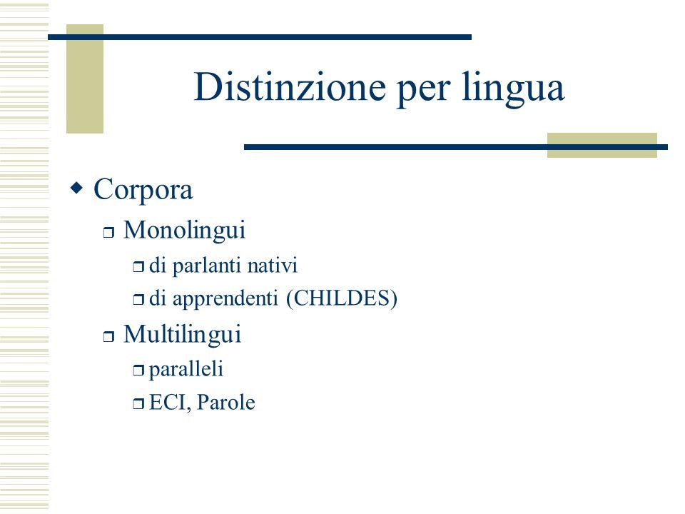 Distinzione per lingua  Corpora r Monolingui r di parlanti nativi r di apprendenti (CHILDES) r Multilingui r paralleli r ECI, Parole